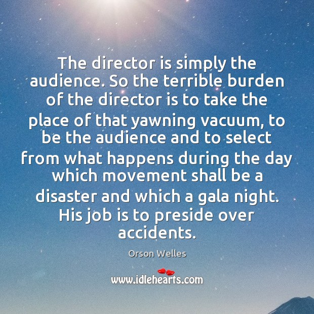 The director is simply the audience. So the terrible burden of the Orson Welles Picture Quote