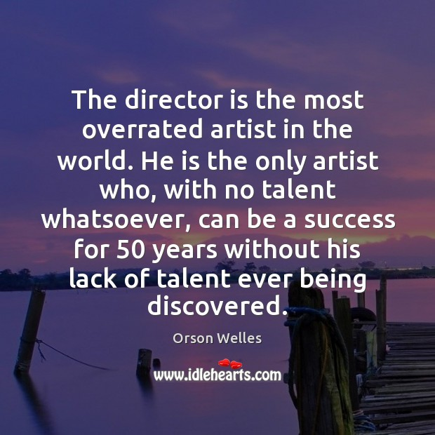 The director is the most overrated artist in the world. He is Orson Welles Picture Quote