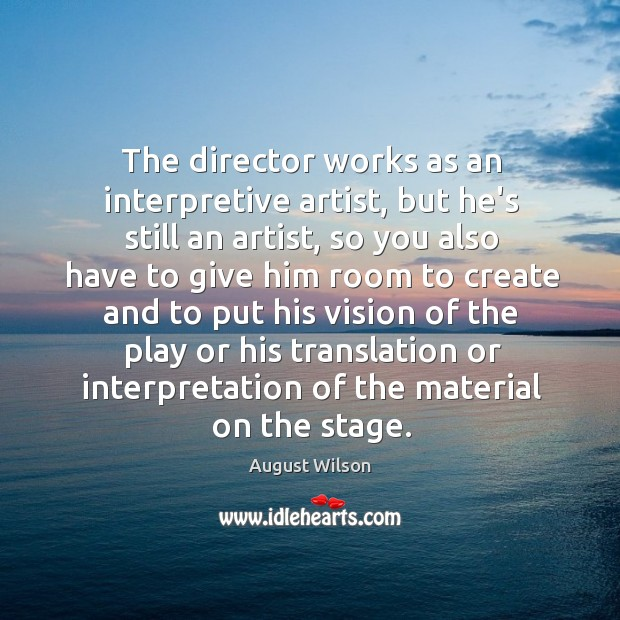 The director works as an interpretive artist, but he's still an artist, August Wilson Picture Quote