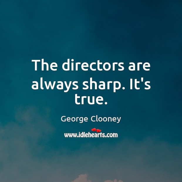The directors are always sharp. It's true. George Clooney Picture Quote