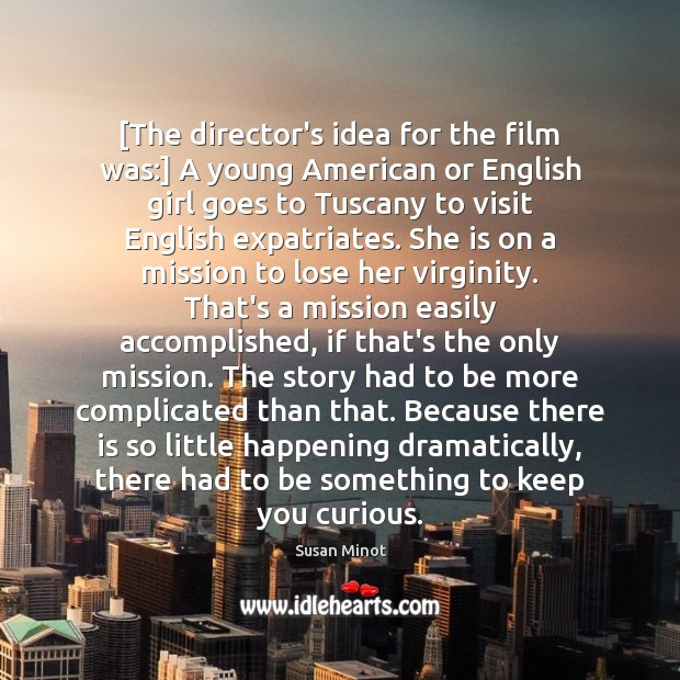 [The director's idea for the film was:] A young American or English Susan Minot Picture Quote
