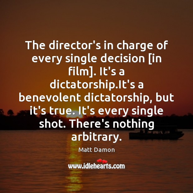 The director's in charge of every single decision [in film]. It's a Matt Damon Picture Quote