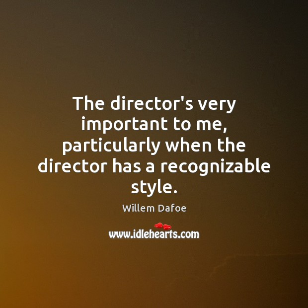 The director's very important to me, particularly when the director has a Willem Dafoe Picture Quote