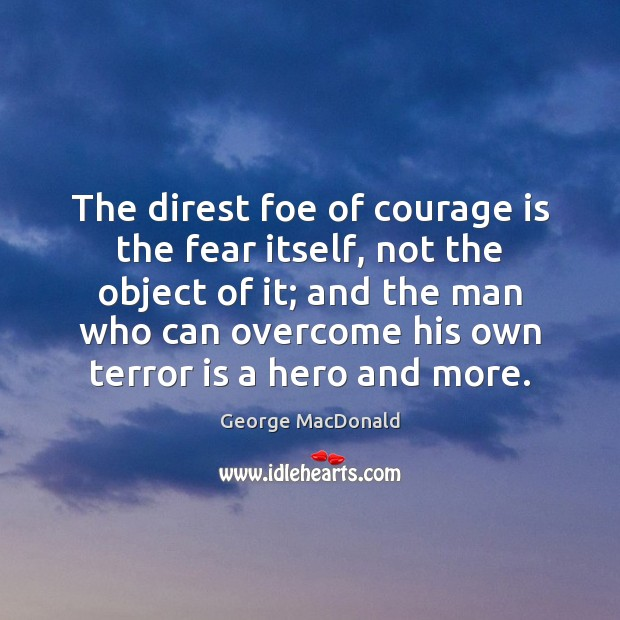 The direst foe of courage is the fear itself, not the object George MacDonald Picture Quote