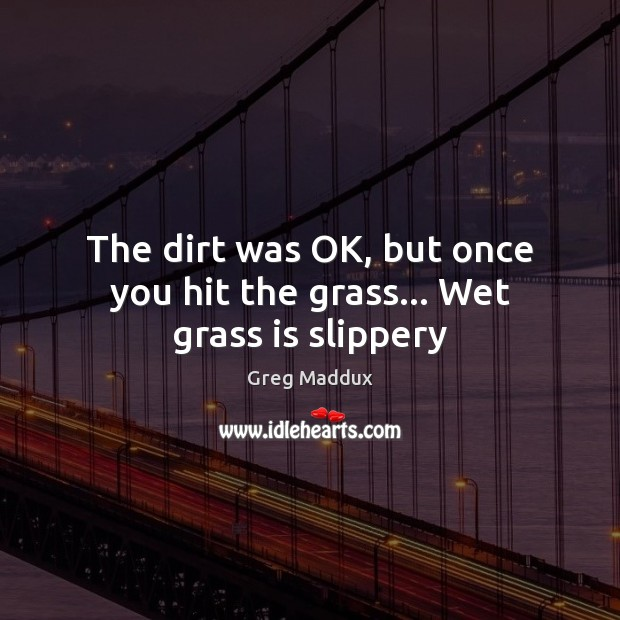 The dirt was OK, but once you hit the grass… Wet grass is slippery Image