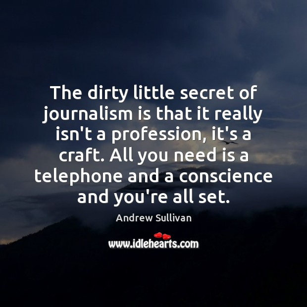 The dirty little secret of journalism is that it really isn't a Andrew Sullivan Picture Quote