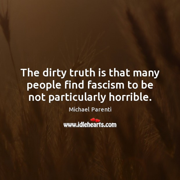 The dirty truth is that many people find fascism to be not particularly horrible. Image