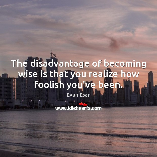 The disadvantage of becoming wise is that you realize how foolish you've been. Evan Esar Picture Quote