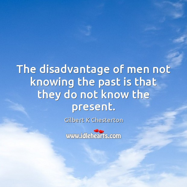 The disadvantage of men not knowing the past is that they do not know the present. Past Quotes Image