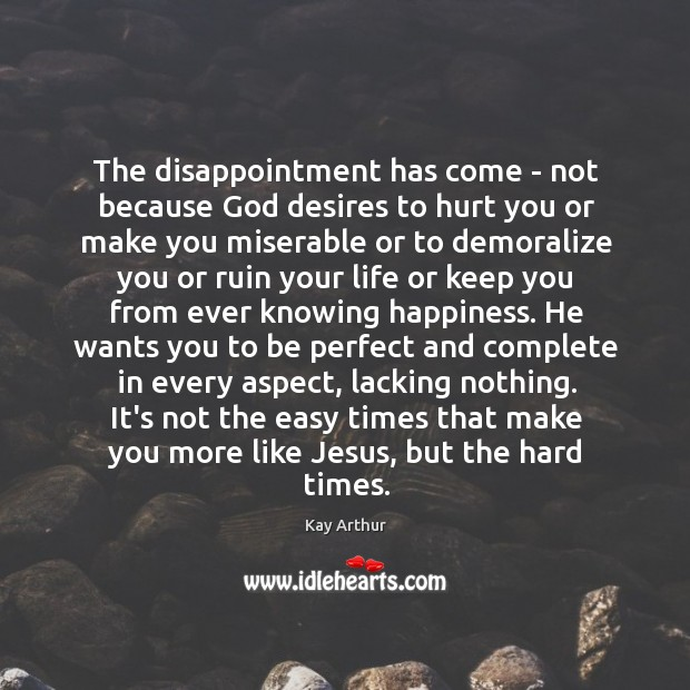 The disappointment has come – not because God desires to hurt you Kay Arthur Picture Quote
