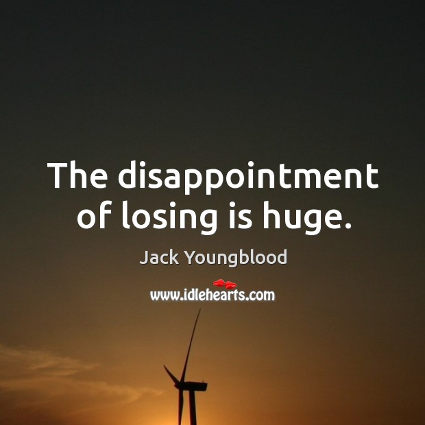 The disappointment of losing is huge. Image