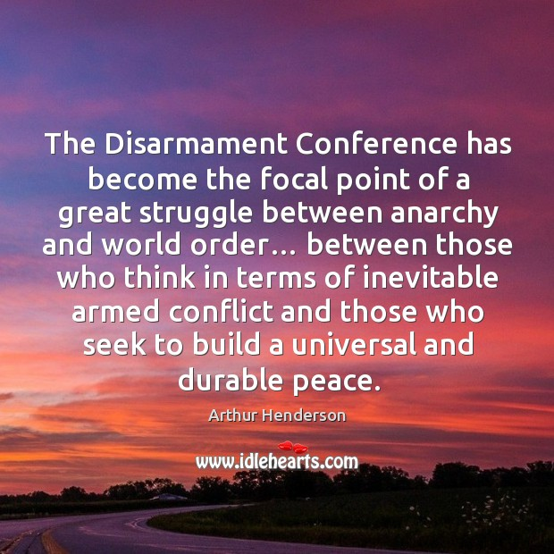 The disarmament conference has become the focal point of a great struggle between anarchy and world order… Arthur Henderson Picture Quote