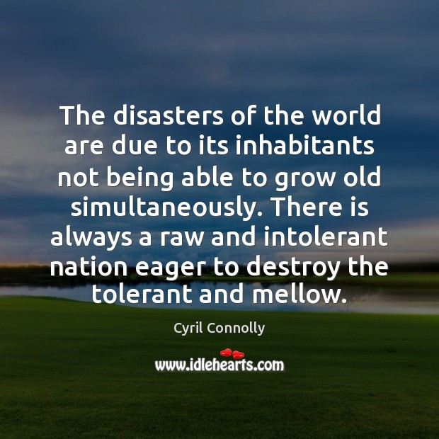 The disasters of the world are due to its inhabitants not being Cyril Connolly Picture Quote