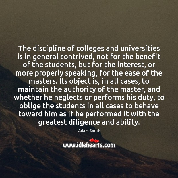 The discipline of colleges and universities is in general contrived, not for Adam Smith Picture Quote