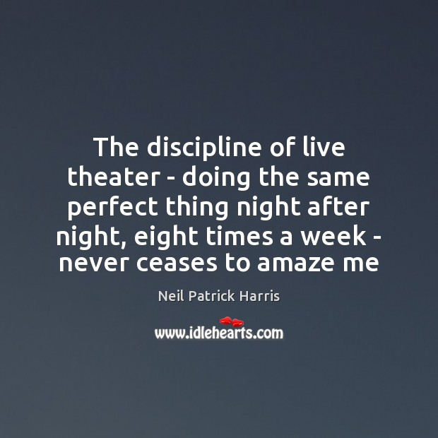 The discipline of live theater – doing the same perfect thing night Neil Patrick Harris Picture Quote