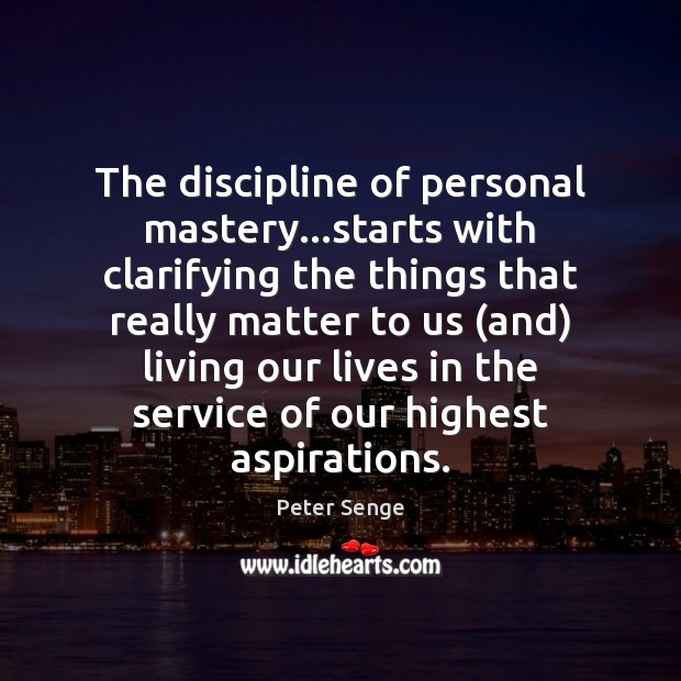 The discipline of personal mastery…starts with clarifying the things that really Peter Senge Picture Quote