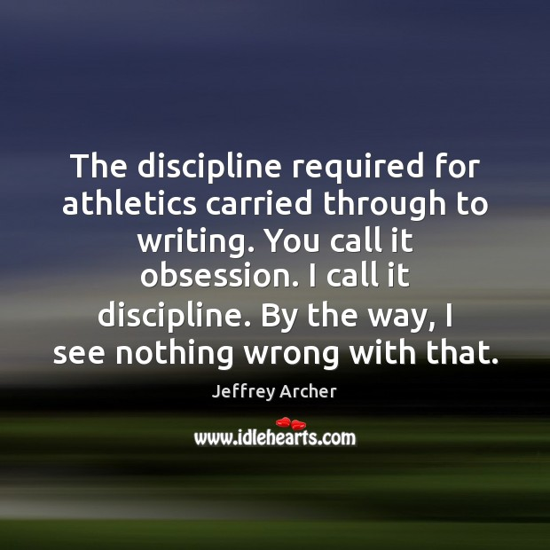 The discipline required for athletics carried through to writing. You call it Jeffrey Archer Picture Quote