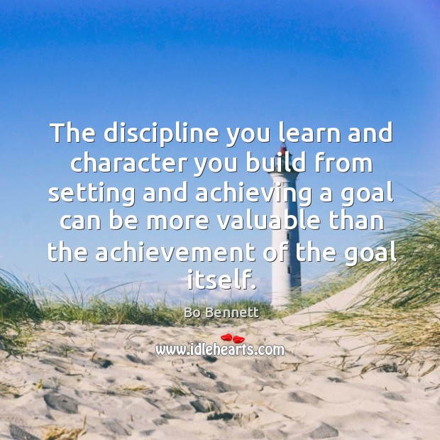 The discipline you learn and character you build from setting and achieving a goal Bo Bennett Picture Quote