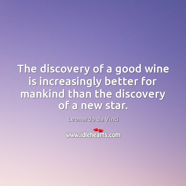 The discovery of a good wine is increasingly better for mankind than Leonardo da Vinci Picture Quote