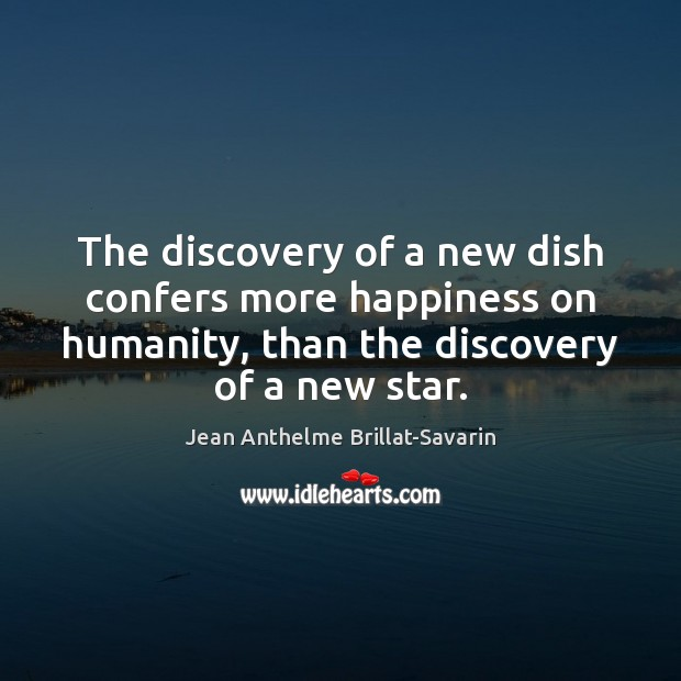 The discovery of a new dish confers more happiness on humanity, than Jean Anthelme Brillat-Savarin Picture Quote