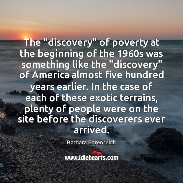 """The """"discovery"""" of poverty at the beginning of the 1960s was something Barbara Ehrenreich Picture Quote"""