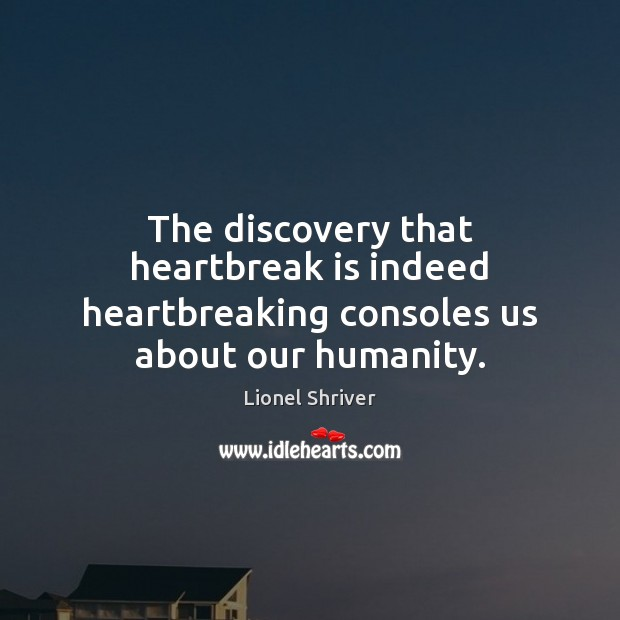 The discovery that heartbreak is indeed heartbreaking consoles us about our humanity. Humanity Quotes Image