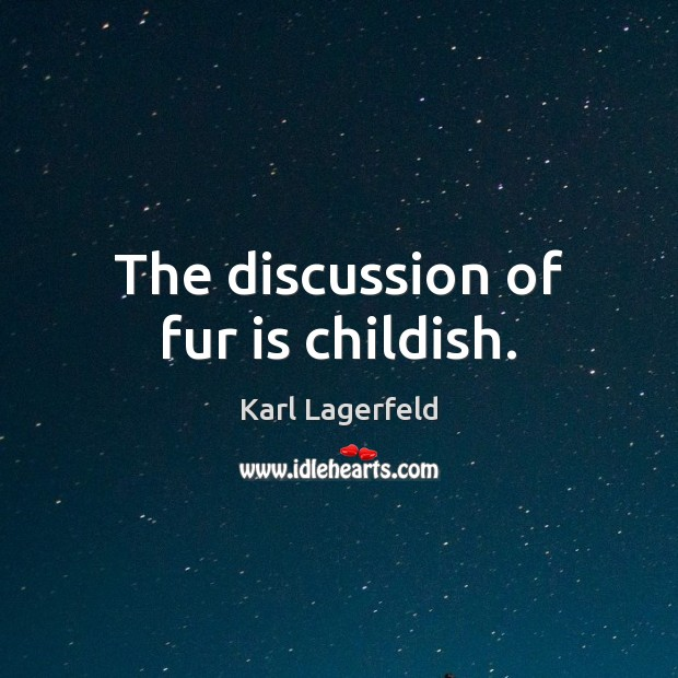 The discussion of fur is childish. Karl Lagerfeld Picture Quote