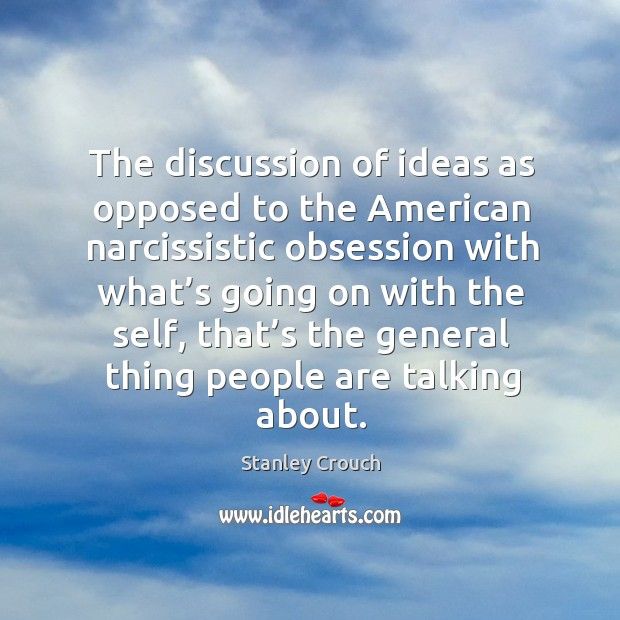 The discussion of ideas as opposed to the american narcissistic obsession with what's going on with the self Image
