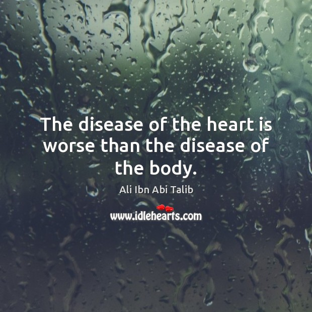 The disease of the heart is worse than the disease of the body. Ali Ibn Abi Talib Picture Quote
