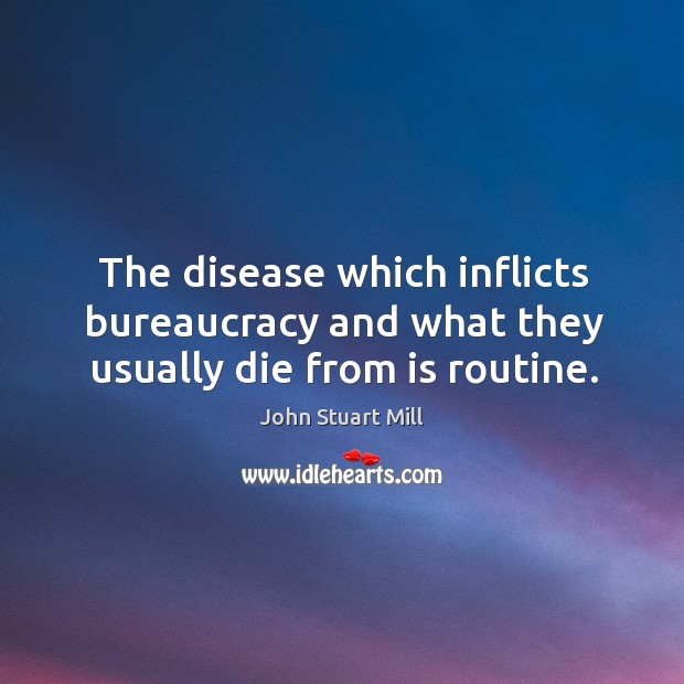 Image, The disease which inflicts bureaucracy and what they usually die from is routine.