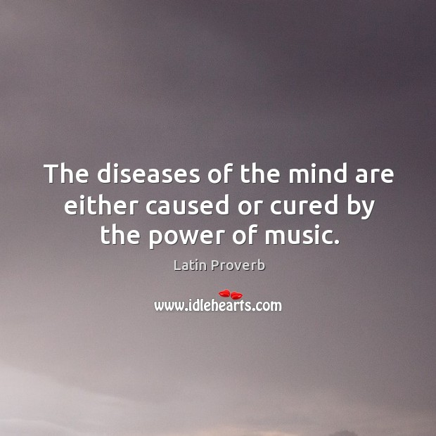 Image, The diseases of the mind are either caused or cured by the power of music.