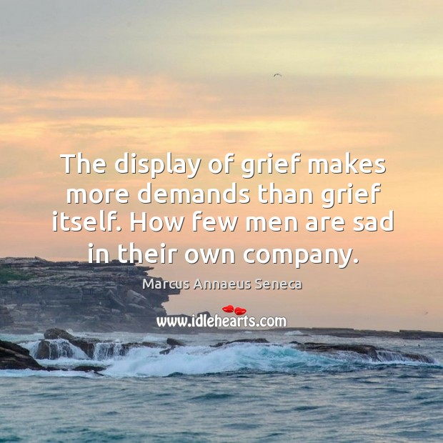 The display of grief makes more demands than grief itself. Marcus Annaeus Seneca Picture Quote