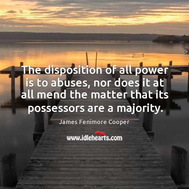The disposition of all power is to abuses, nor does it at all mend the matter that its possessors are a majority. James Fenimore Cooper Picture Quote