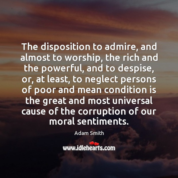 The disposition to admire, and almost to worship, the rich and the Adam Smith Picture Quote