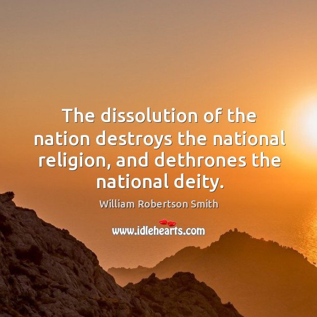 The dissolution of the nation destroys the national religion, and dethrones the national deity. Image