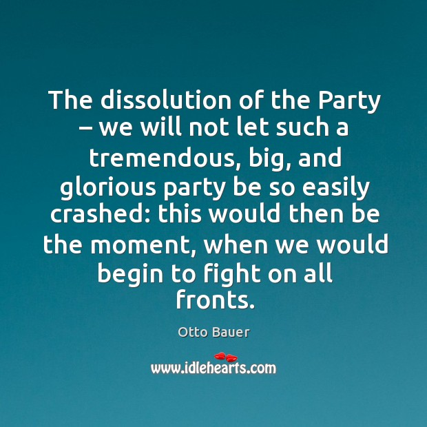 The dissolution of the party – we will not let such a tremendous, big, and glorious party Image