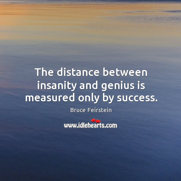 Image, The distance between insanity and genius is measured only by success.
