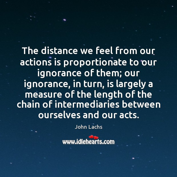The distance we feel from our actions is proportionate to our ignorance Image