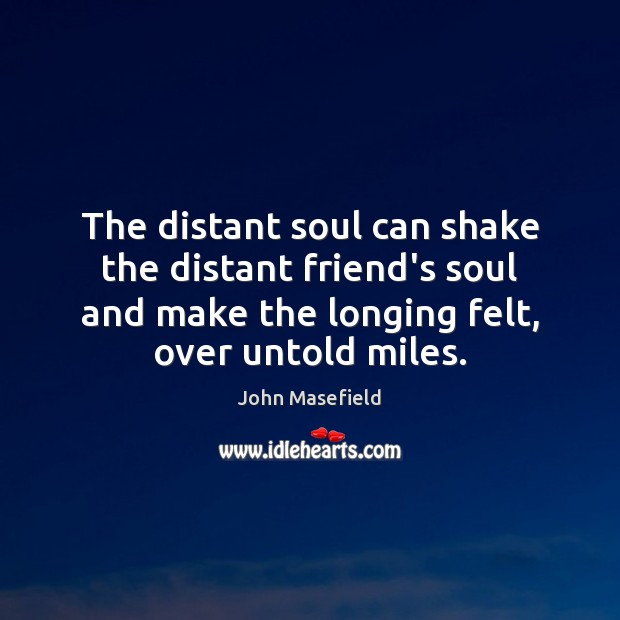 The distant soul can shake the distant friend's soul and make the John Masefield Picture Quote