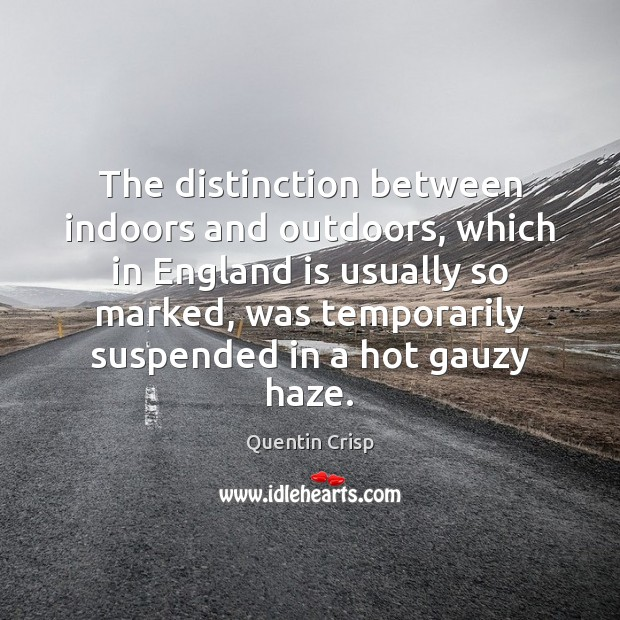 The distinction between indoors and outdoors, which in England is usually so Quentin Crisp Picture Quote