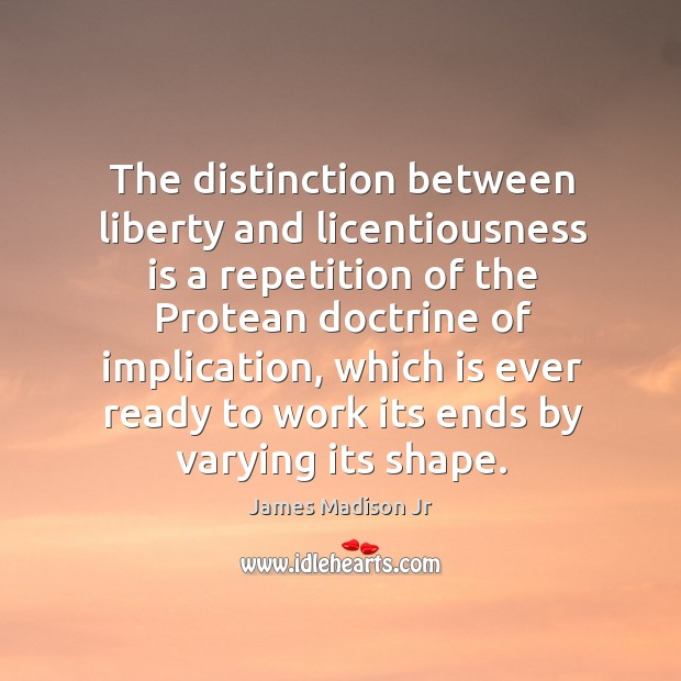 The distinction between liberty and licentiousness is a repetition of the protean doctrine of implication James Madison Jr Picture Quote