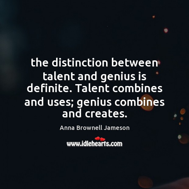 Image, The distinction between talent and genius is definite. Talent combines and uses;