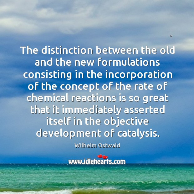 The distinction between the old and the new formulations consisting in the incorporation of the Wilhelm Ostwald Picture Quote