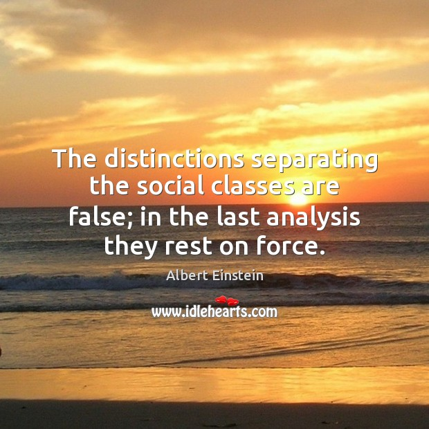 The distinctions separating the social classes are false; in the last analysis Image
