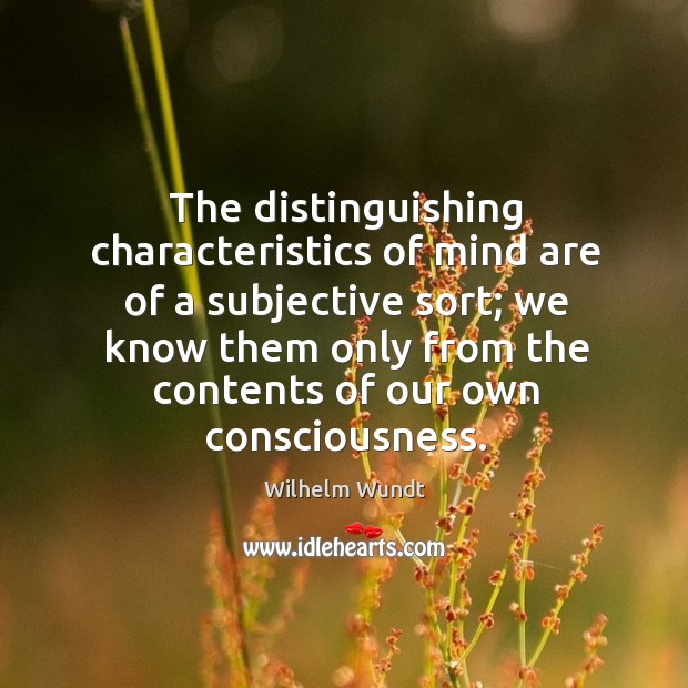 The distinguishing characteristics of mind are of a subjective sort; we know them Wilhelm Wundt Picture Quote