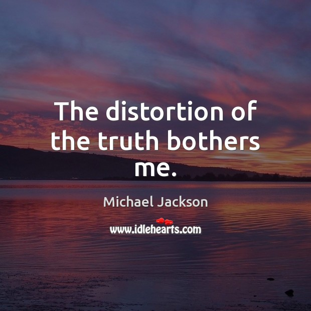 The distortion of the truth bothers me. Michael Jackson Picture Quote