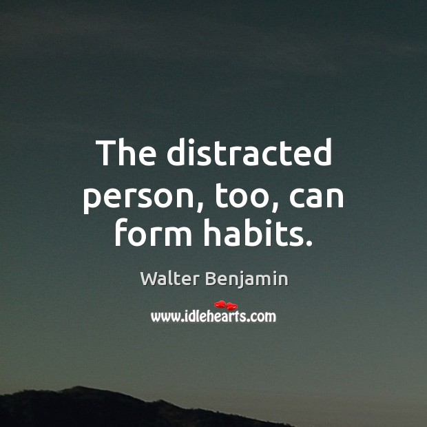 The distracted person, too, can form habits. Image