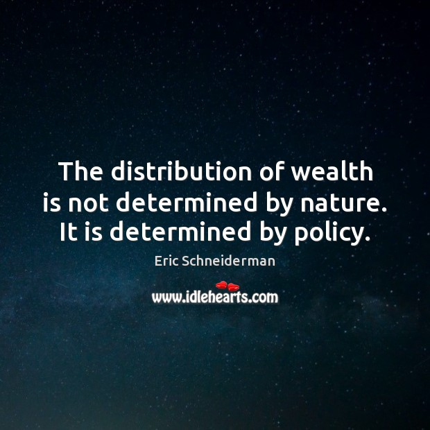 The distribution of wealth is not determined by nature. It is determined by policy. Wealth Quotes Image