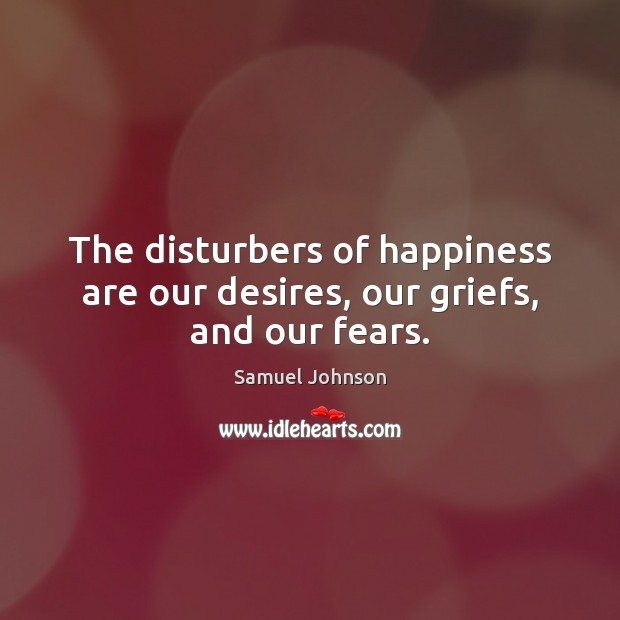 Image, The disturbers of happiness are our desires, our griefs, and our fears.
