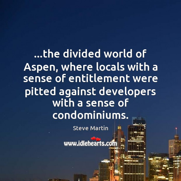 …the divided world of Aspen, where locals with a sense of entitlement Steve Martin Picture Quote